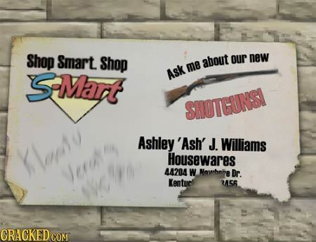 Shop Smart Shop about our new SMart me Ask SHOTCUNSI Ashley 'Ash' J. Williams Moeto Housewares Jerut 44204 W Mawhehe Dr. Kentucl 256 CRAGKEDCON