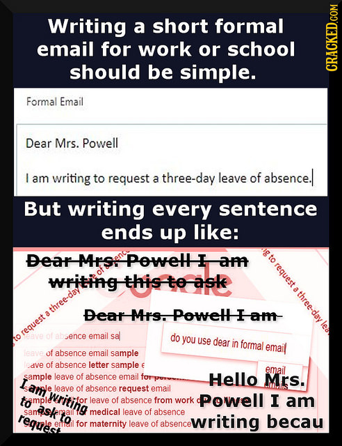 Writing a short formal email for work or school should be simple. CRACKED.COM Formal Email Dear Mrs. Powell I am writing to request three-day leave of