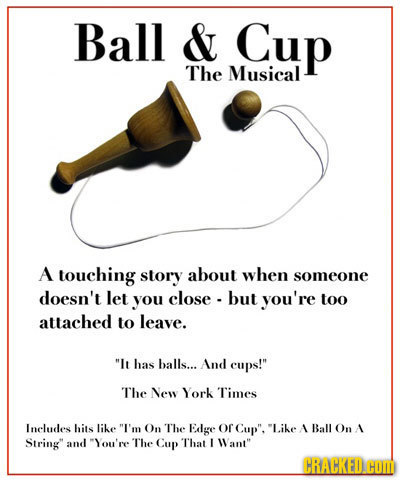 Ball & Cup The Musical A touching story about when someone doesn't let you close - but you're too attached to leave. It has balls... And cups! The N