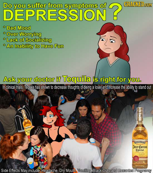 Do you suffer from symptoms of ? CRACKEDcO DEPRESSION  Bad Mood Over Worrying Lack of Socializing An Inability to Have Fun Ask your doctor if Tequila