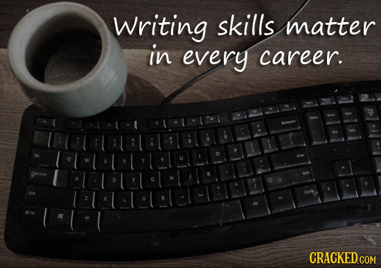 Writing skills matter in every career. D CRACKED COM