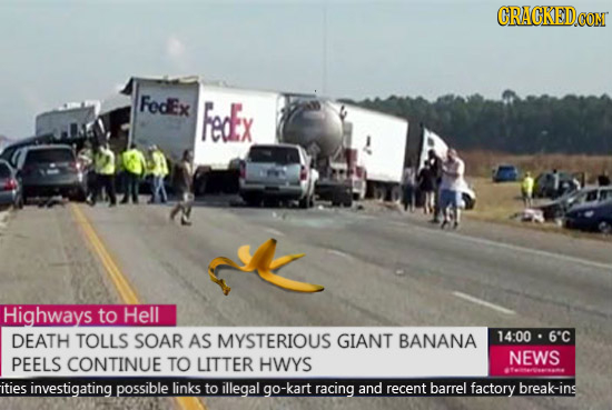 GRAGKED.GOM FedEx Fedx Highways to Helll DEATH TOLLS SOAR AS MYSTERIOUS GIANT BANANA 14:00 6'C PEELS CONTINUE TO LITTER HWYS NEWS ities investigating