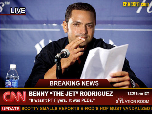 M CRACKED.cOM LIVE BREAKING NEWS CN BENNY THE JET RODRIGUEZ 12:01pm ET It wasn't PF Flyers. It PEDs. THE was SITUATION ROOM UPDATE SCOTTY SMALLS R