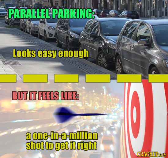PARALLEL PARKING: Looks easy enough BUT IT FEELS LIKE: a one in a -million shot to get it right CRACKEDOOM