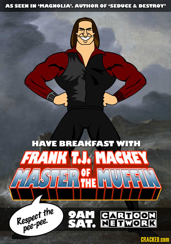AS SEEN IN 'MAGNOLIA'AUTHOR OF SEDUCE & DESTROY' HAVE BREAKFAST WITH FRANK TJ. MACKEY MASTER OF MUFFIN THE the 9AM CARTOON Respect SAT. NETWORK pee-p