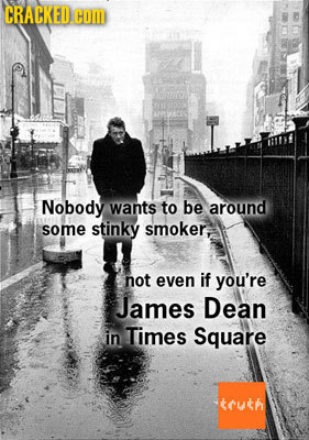 CRACKED.C COM Nobody wants to be around some stinky smoker, not even if you're James Dean in Times Square tuth