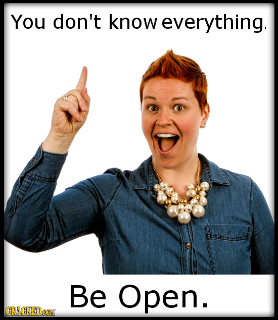You don't know everything. Be Open.