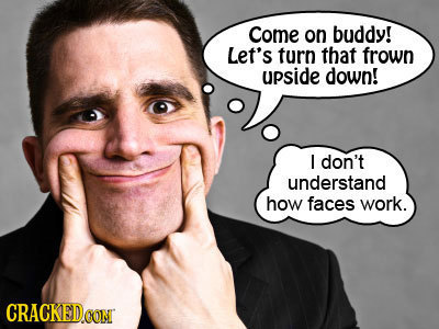 Come on buddy! Let's turn that frown upside down! I don't understand how faces work. CRACKEDO CON