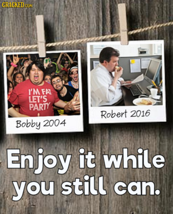 CRACKEDcO I'M FA LET'S PARTY Robert 2016 Bobby 2004 Enjoy it while you still can.
