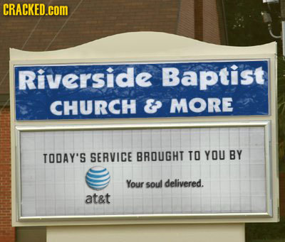 CRACKED.COM Riverside Baptist CHURCH & MORE TODAY'S SERVICE BROUGHT TO YOU BY Your soul delivered. at&t