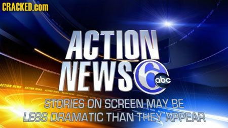 CRACKED.COM ACTION NEWS abc JENAWE ATE NMA STORIES ON SCREEN MAY BE LESS DRAMATIC THAN THEY APPEAR