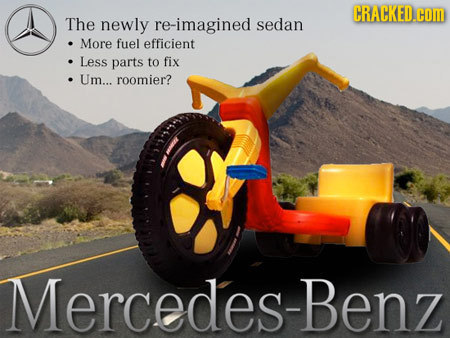 CRACKED.cOM The newly re-imagined sedan More fuel efficient Less parts to fix Um... roomier? Mercedes-Benz
