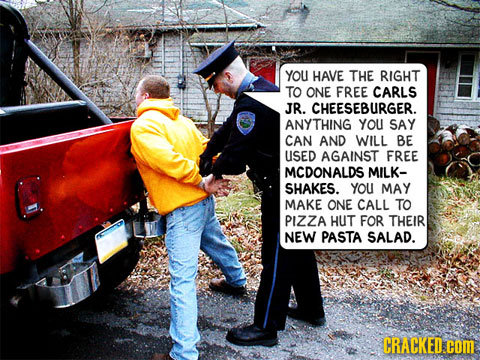 YOU HAVE THE RIGHT TO ONE FREE CARLS JR. CHEESEBURGER. ANYTHING YOU SAY CAN AND WILL BE USED AGAINST FREE MCDONALDS MILK- SHAKES. YOU MAY MAKE ONE CAL