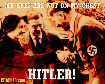 MY EYES ARE NOT ON MY CHEST 45 HITLER! CRACKED.COM