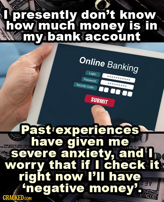 I presently don't know how much money is in my bank account Online Banking Login: ********* Password: Security ********* Code: SUBMIT haveaivrences me