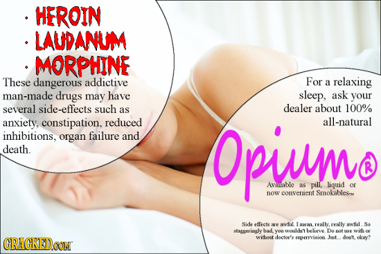 HEROIN LAUDANUM MORPHINE These dangerous addictive For a relaxing man-made drugs may have sleep, ask your several side-effects such dealer about 100%