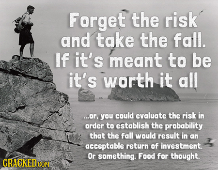 Forget the risk and take the fall. If it's meant to be it's worth it all ...or, you could evaluate the risk in order to establish the prabability that