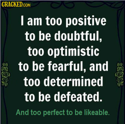 CRACKED I am too positive to be doubtful, too optimistic to be fearful, and too determined to be defeated. And too perfect to be likeable.