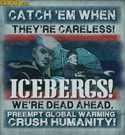 CRAGKEDe CON CATCH'EM WHEN THEY'RE CARELESS! ICEBERGS! WE'RE DEAD AHEAD. PREEMPT GLOBAL WARMING CRUSH HUMANITY!