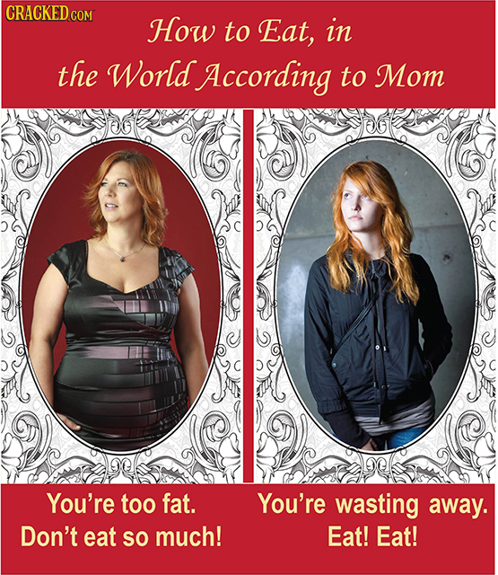 CRACKED COR How to Eat, in the World According to Mom You're too fat. You're wasting away. Don't eat SO much! Eat! Eat!