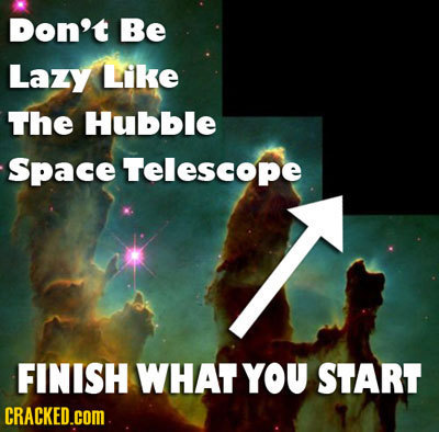 Don't Be Lazy Like The Hubble Space Telescope FINISH WHAT YOU START CRACKED.cOM