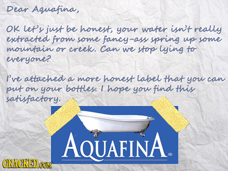 Dear Aquafina, OK et'y just be honest your water isn't really extracted from some fancy-as -ass spring up some mountain or creek. Can we stop lying to
