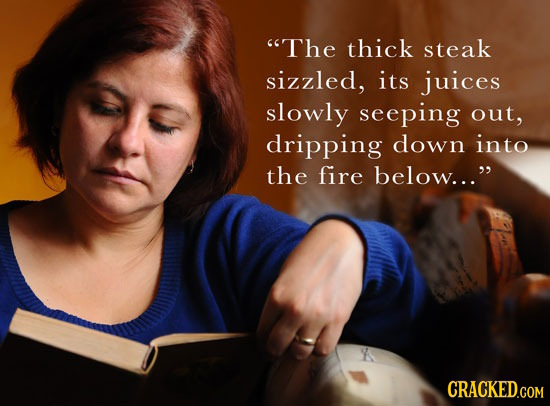 The thick steak sizzled, its juices slowly seeping out, dripping down into the fire below...