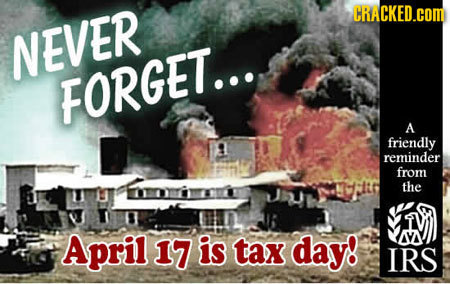 CRACKED.COM NEVER FORGET... A friendly reminder from the April 17 is tax day! IRS