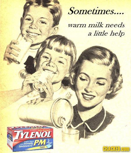 Sometimes.... warm milk needs little a help TYLENOL PM vv AVecanr! Caoer CRACKED COM