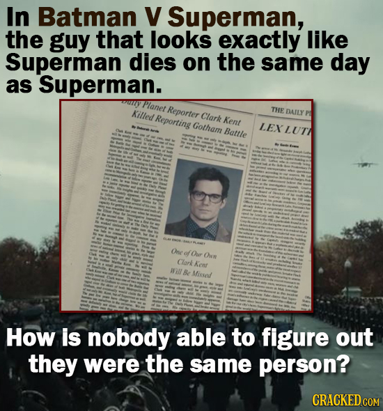 In Batman V Superman, the guy that looks exactly like Superman dies on the same day as Superman. Planet Killed Reporting Reporter THE Clark DAILY Kent