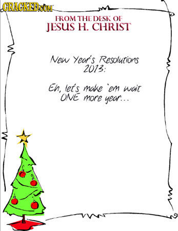 ORAGRED FROM THE DESK OF JESuS H. CHRIST New Year's Resolutions 2013: EN, ler's make em wait ONE more year...
