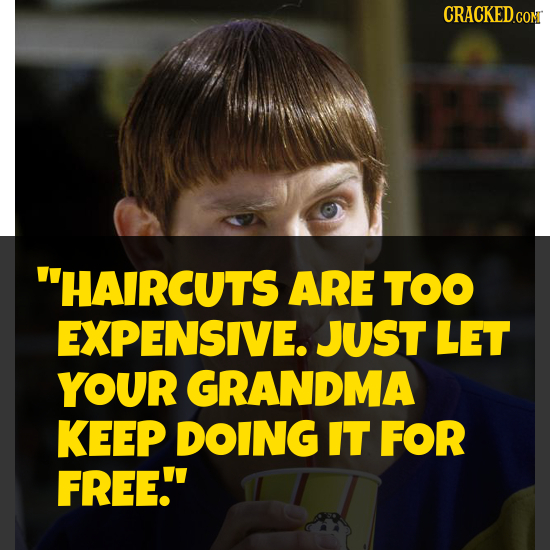 CRACKEDCON HAIRCUTS ARE TOO EXPENSIVE. JUST LET YOUR GRANDMA KEEP DOING IT FOR FREE