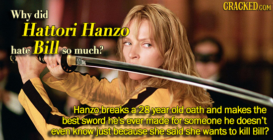 CRACKED COM Why did Hattori Hanzo Bill hate much? so Hanzo breaks a 28 year old oath and makes the best sword he's ever made for someone he doesn't ev