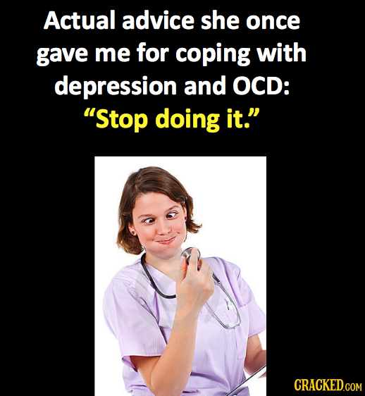 Actual advice she once gave me for coping with depression and OCD: Stop doing it.