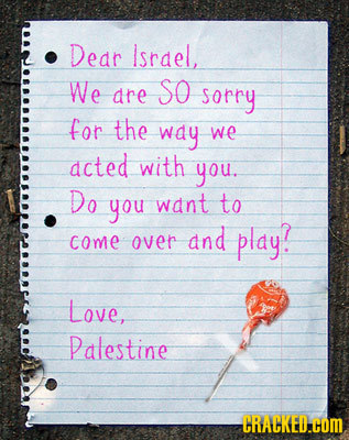 Dear Israel, We So dre sorry for the way we acted with you. Do you want to and play? come over Love, Palestine CRACKED.COM