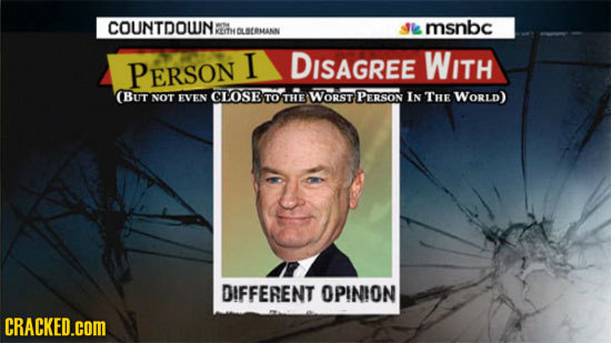 COUNTDOUNE wtie msnbc YT OLSTOMANAN PERSON I DISAGREE WITH (BUT NOT EVEN CLOSE TO THE WORST PERSON IN THE WORLD) DIFFERENT OPINION CRACKED.COM