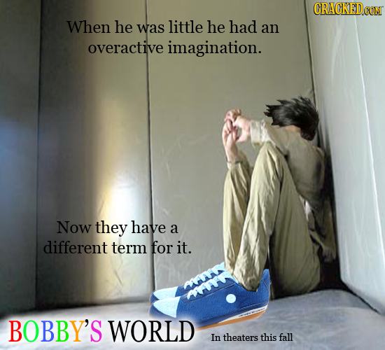 CRACKEDCO When he was little he had an overactive imagination. Now they have a different term for it. BOBBY'S WORLD In theaters this fall