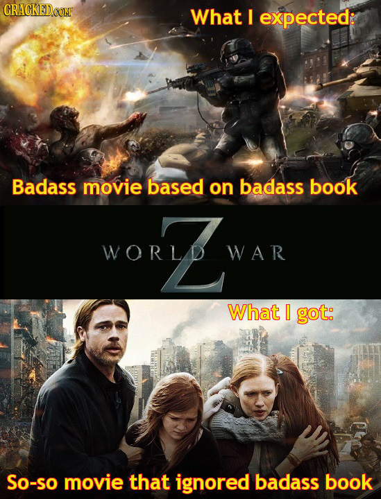 CRACKEDCOME What I expected: Badass movie based on badass book worZ WORLD WAR What 0 got: So-SO movie that ignored badass book