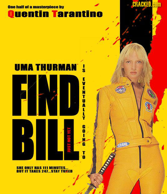 CRACKED.OM One half of a masterpiece by Quentin Tarantino UMA THURMAN FIND BIL -F YET CAN T-OT T JUSTNOT SHE ONLY HAS 111 MINUTES.. BUT IT TAKES 247..