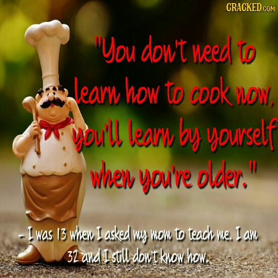 CRACKED You dow't need tD Learn how to cook MDW, you'll learn by yourself wher you've older. -I was 13 whew I asked wuy wow to tead we. I aw 32 and