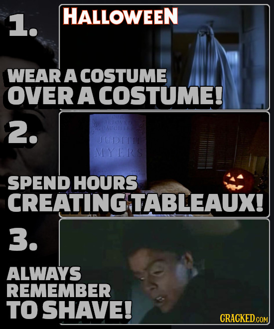 1. HALLOWEEN WEAR A COSTUME OVER A COSTUME! 2. JODIT MYERS SPEND HOURS CREATINGTABLEAUX! 3. ALWAYS REMEMBER TO SHAVE! CRACKED.COM