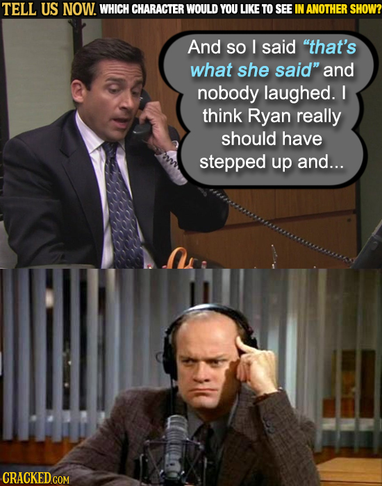 TELL US NOW. WHICH CHARACTER WOULD YOU LIKE TO SEE IN ANOTHER SHOW? And so I said that's what she said and nobody laughed. I think Ryan really shoul