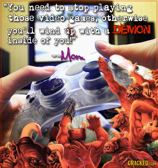 You need to stop playing those video games, otherwise you'll wind DENON up with a inside of you! -Mom CRACKED COM