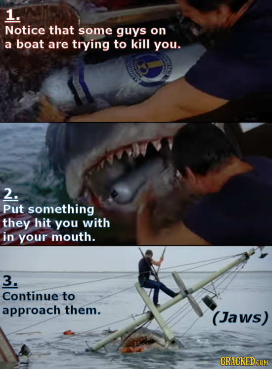 1. Notice that some guys on a boat are trying to kill you. 2. Put something they hit you with in your mouth. 3. Continue to approach them. (Jaws)