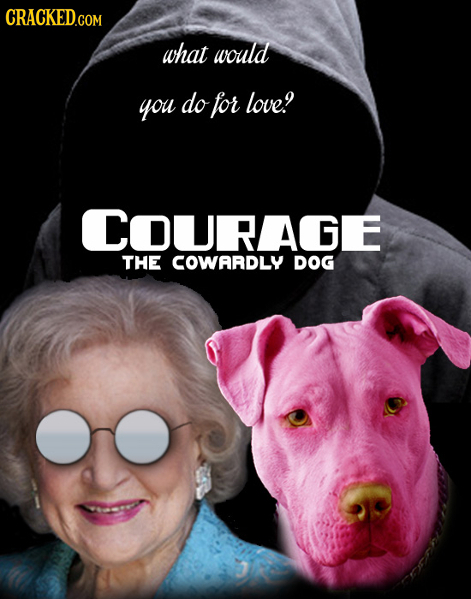 CRACKED.COM what would you do for love! COURAGE THE COWARDLY DOG