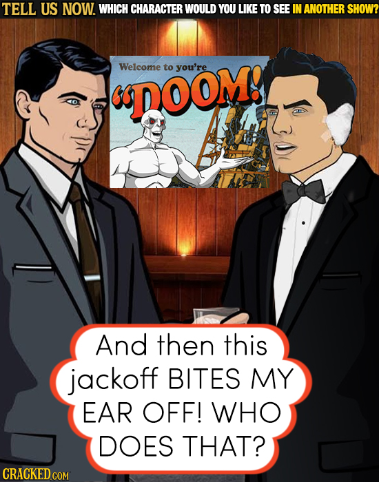 TELL US NOW. WHICH CHARACTER WOULD YOU LIKE TO SEE IN ANOTHER SHOW? Welcome to you're DOOM! And then this jackoff BITES MY EAR OFF! WHO DOES THAT? CRA