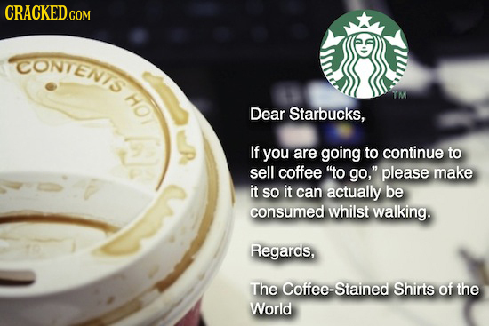 CRACKED.COM CONTENIS HOT T Dear Starbucks, - If you are going to continue to sell coffee o go, please make it SO it can actually be consumed whilst