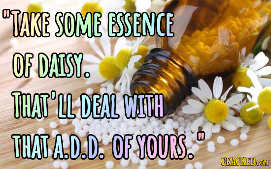 TAKE SOME ESSENCE OF DAISY. THAT' LL DEAL WITH THATA.D.D. OF YOURS. 0 CRACKED