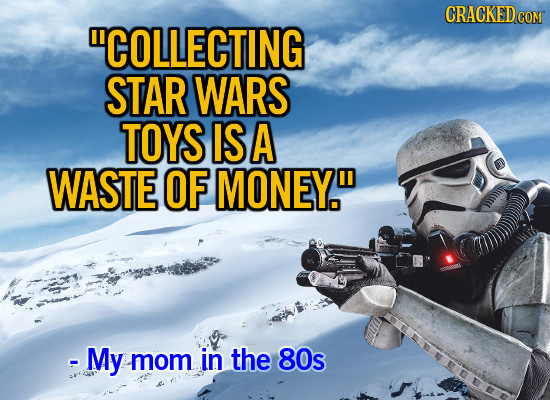 CRACKED COM COLLECTING STAR WARS TOYS IS A WASTE OF MONEY. - My mom in the 80s