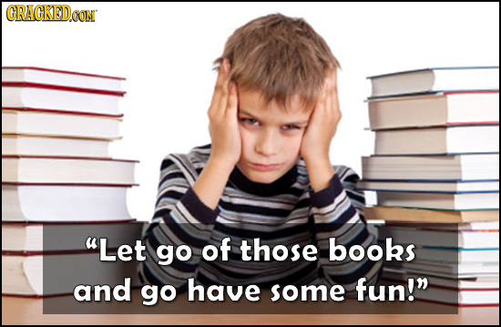 GRAGEDOON Let go of those books and go have some fun!
